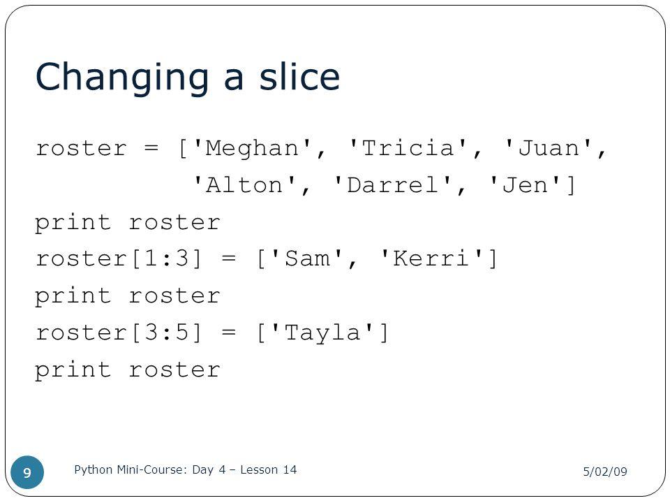 Changing a slice roster = [ Meghan , Tricia , Juan , Alton , Darrel , Jen ] print roster roster[1:3] = [ Sam , Kerri ] roster[3:5] = [ Tayla ]